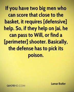 If you have two big men who can score that close to the basket, it requires [defensive] help. So, if they help on Jai, he can pass to Will, or find a [perimeter] shooter. Basically, the defense has to pick its poison.