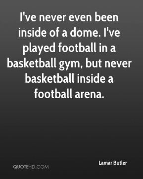 Lamar Butler  - I've never even been inside of a dome. I've played football in a basketball gym, but never basketball inside a football arena.