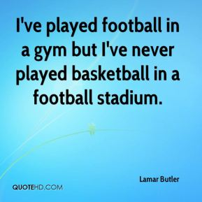 I've played football in a gym but I've never played basketball in a football stadium.