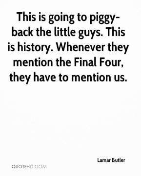 This is going to piggy-back the little guys. This is history. Whenever they mention the Final Four, they have to mention us.