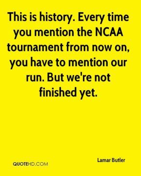 This is history. Every time you mention the NCAA tournament from now on, you have to mention our run. But we're not finished yet.