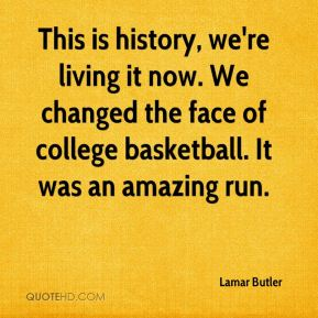 This is history, we're living it now. We changed the face of college basketball. It was an amazing run.