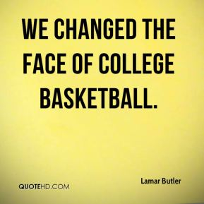 We changed the face of college basketball.