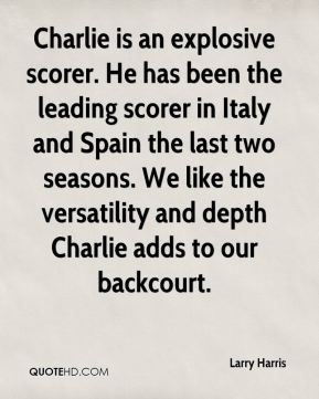 Charlie is an explosive scorer. He has been the leading scorer in Italy and Spain the last two seasons. We like the versatility and depth Charlie adds to our backcourt.