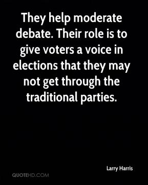 Larry Harris  - They help moderate debate. Their role is to give voters a voice in elections that they may not get through the traditional parties.