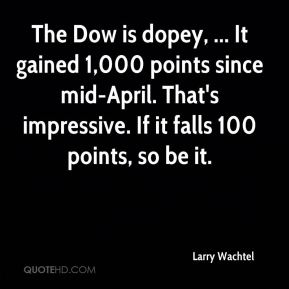 The Dow is dopey, ... It gained 1,000 points since mid-April. That's impressive. If it falls 100 points, so be it.