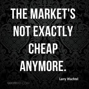 Larry Wachtel  - The market's not exactly cheap anymore.
