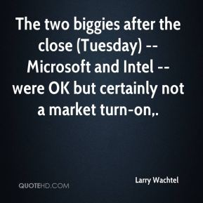 Larry Wachtel  - The two biggies after the close (Tuesday) -- Microsoft and Intel -- were OK but certainly not a market turn-on.