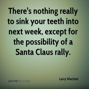 Larry Wachtel  - There's nothing really to sink your teeth into next week, except for the possibility of a Santa Claus rally.