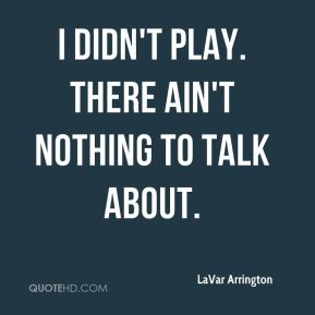 I didn't play. There ain't nothing to talk about.