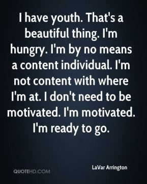 LaVar Arrington  - I have youth. That's a beautiful thing. I'm hungry. I'm by no means a content individual. I'm not content with where I'm at. I don't need to be motivated. I'm motivated. I'm ready to go.