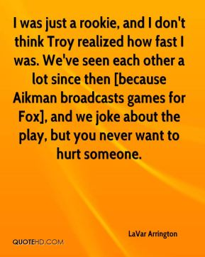I was just a rookie, and I don't think Troy realized how fast I was. We've seen each other a lot since then [because Aikman broadcasts games for Fox], and we joke about the play, but you never want to hurt someone.