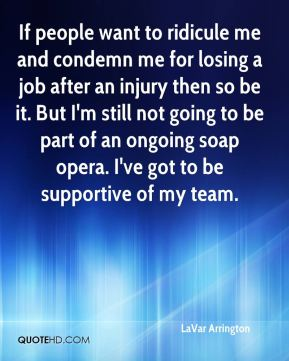 If people want to ridicule me and condemn me for losing a job after an injury then so be it. But I'm still not going to be part of an ongoing soap opera. I've got to be supportive of my team.