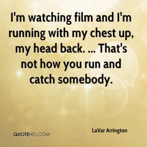 LaVar Arrington  - I'm watching film and I'm running with my chest up, my head back. ... That's not how you run and catch somebody.
