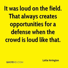 LaVar Arrington  - It was loud on the field. That always creates opportunities for a defense when the crowd is loud like that.