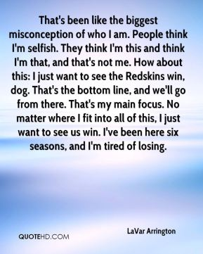 That's been like the biggest misconception of who I am. People think I'm selfish. They think I'm this and think I'm that, and that's not me. How about this: I just want to see the Redskins win, dog. That's the bottom line, and we'll go from there. That's my main focus. No matter where I fit into all of this, I just want to see us win. I've been here six seasons, and I'm tired of losing.