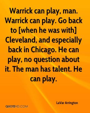 Warrick can play, man. Warrick can play. Go back to [when he was with] Cleveland, and especially back in Chicago. He can play, no question about it. The man has talent. He can play.