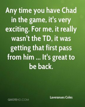Laveranues Coles  - Any time you have Chad in the game, it's very exciting. For me, it really wasn't the TD, it was getting that first pass from him ... It's great to be back.