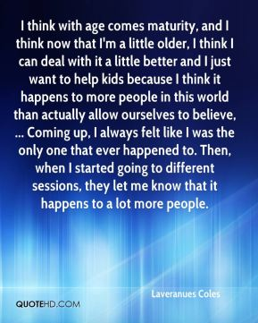 I think with age comes maturity, and I think now that I'm a little older, I think I can deal with it a little better and I just want to help kids because I think it happens to more people in this world than actually allow ourselves to believe, ... Coming up, I always felt like I was the only one that ever happened to. Then, when I started going to different sessions, they let me know that it happens to a lot more people.