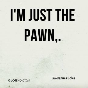 Laveranues Coles  - I'm just the pawn.