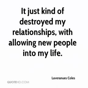 Laveranues Coles  - It just kind of destroyed my relationships, with allowing new people into my life.