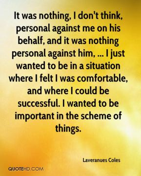 It was nothing, I don't think, personal against me on his behalf, and it was nothing personal against him, ... I just wanted to be in a situation where I felt I was comfortable, and where I could be successful. I wanted to be important in the scheme of things.