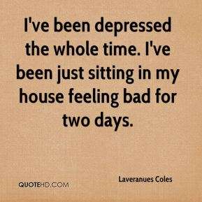 I've been depressed the whole time. I've been just sitting in my house feeling bad for two days.