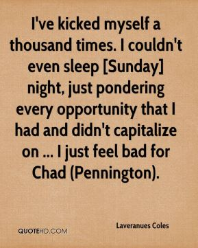 Laveranues Coles  - I've kicked myself a thousand times. I couldn't even sleep [Sunday] night, just pondering every opportunity that I had and didn't capitalize on ... I just feel bad for Chad (Pennington).