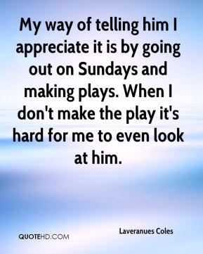 My way of telling him I appreciate it is by going out on Sundays and making plays. When I don't make the play it's hard for me to even look at him.
