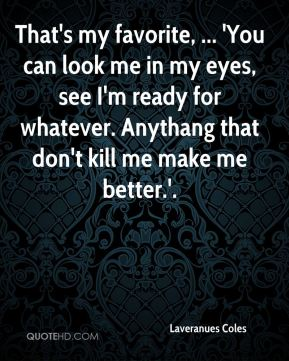That's my favorite, ... 'You can look me in my eyes, see I'm ready for whatever. Anythang that don't kill me make me better.'.