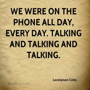 We were on the phone all day, every day. Talking and talking and talking.