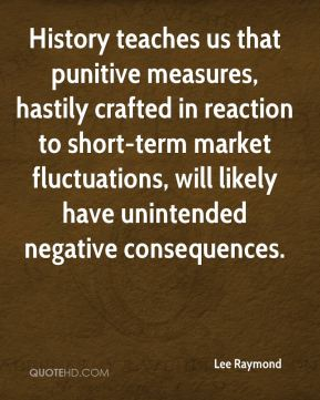 Lee Raymond  - History teaches us that punitive measures, hastily crafted in reaction to short-term market fluctuations, will likely have unintended negative consequences.