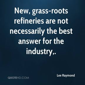 Lee Raymond  - New, grass-roots refineries are not necessarily the best answer for the industry.