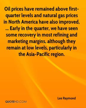 Lee Raymond  - Oil prices have remained above first-quarter levels and natural gas prices in North America have also improved, ... Early in the quarter, we have seen some recovery in most refining and marketing margins, although they remain at low levels, particularly in the Asia-Pacific region.