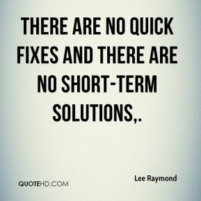 Lee Raymond  - There are no quick fixes and there are no short-term solutions.