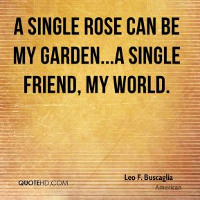 A single rose can be my garden...a single friend, my world.