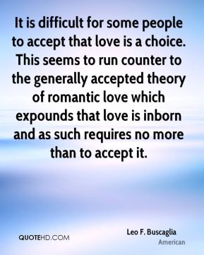 Leo F. Buscaglia  - It is difficult for some people to accept that love is a choice. This seems to run counter to the generally accepted theory of romantic love which expounds that love is inborn and as such requires no more than to accept it.
