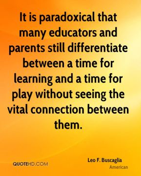 Leo F. Buscaglia  - It is paradoxical that many educators and parents still differentiate between a time for learning and a time for play without seeing the vital connection between them.