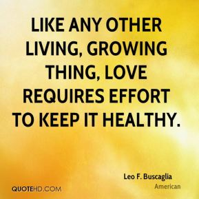 Leo F. Buscaglia  - Like any other living, growing thing, love requires effort to keep it healthy.