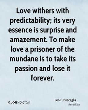 Leo F. Buscaglia  - Love withers with predictability; its very essence is surprise and amazement. To make love a prisoner of the mundane is to take its passion and lose it forever.