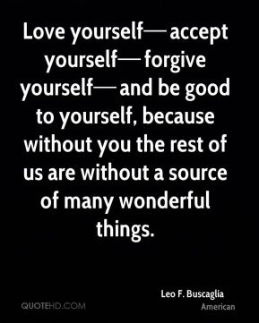 Love yourself—accept yourself—forgive yourself—and be good to yourself, because without you the rest of us are without a source of many wonderful things.