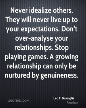 Never idealize others. They will never live up to your expectations. Don't over-analyse your relationships. Stop playing games. A growing relationship can only be nurtured by genuineness.