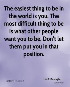 The easiest thing to be in the world is you. The most difficult thing to be is what other people want you to be. Don't let them put you in that position.