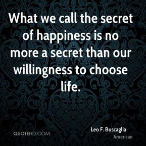 Leo F. Buscaglia  - What we call the secret of happiness is no more a secret than our willingness to choose life.
