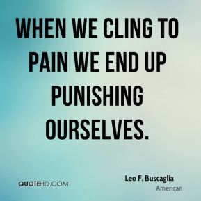 Leo F. Buscaglia  - When we cling to pain we end up punishing ourselves.