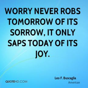 Worry never robs tomorrow of its sorrow, it only saps today of its joy.