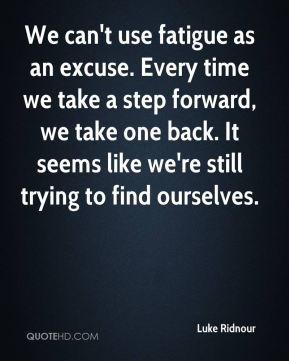We can't use fatigue as an excuse. Every time we take a step forward, we take one back. It seems like we're still trying to find ourselves.