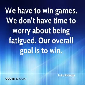 We have to win games. We don't have time to worry about being fatigued. Our overall goal is to win.