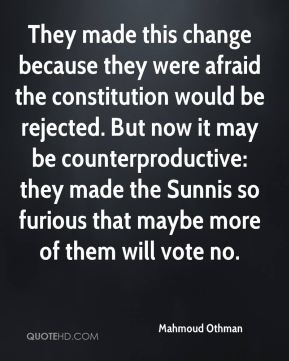 Mahmoud Othman  - They made this change because they were afraid the constitution would be rejected. But now it may be counterproductive: they made the Sunnis so furious that maybe more of them will vote no.