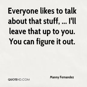 Manny Fernandez  - Everyone likes to talk about that stuff, ... I'll leave that up to you. You can figure it out.